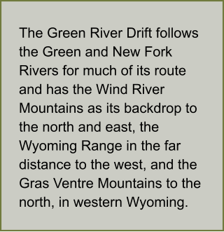 The Green River Drift follows the Green and New Fork Rivers for much of its route and has the Wind River Mountains as its backdrop to the north and east, the Wyoming Range in the far distance to the west, and the Gras Ventre Mountains to the north, in western Wyoming.