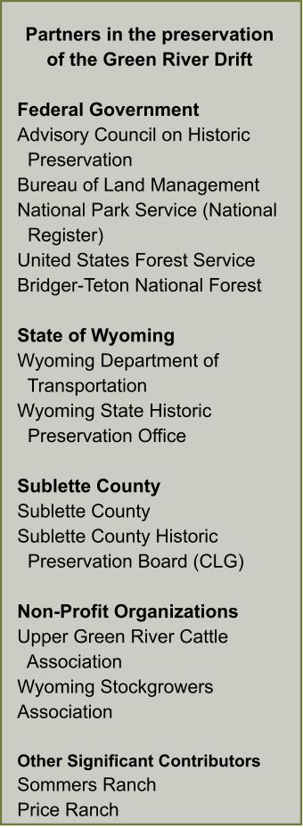 Partners in the preservation of the Green River Drift  Federal Government Advisory Council on Historic   Preservation Bureau of Land Management National Park Service (National    Register) United States Forest Service Bridger-Teton National Forest  State of Wyoming Wyoming Department of    Transportation Wyoming State Historic    Preservation Office  Sublette County Sublette County Sublette County Historic   Preservation Board (CLG)  Non-Profit Organizations Upper Green River Cattle    Association Wyoming Stockgrowers Association  Other Significant Contributors Sommers Ranch Price Ranch